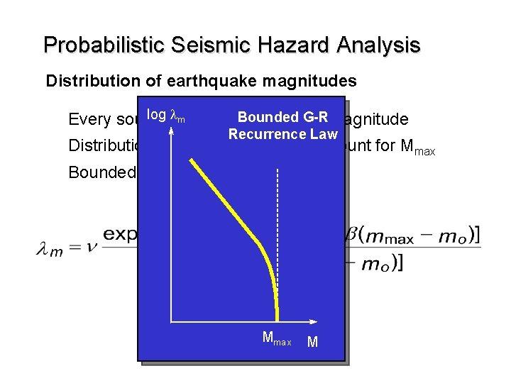 Probabilistic Seismic Hazard Analysis Distribution of earthquake magnitudes log lhas Bounded G-R magnitude m