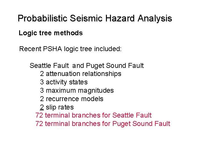 Probabilistic Seismic Hazard Analysis Logic tree methods Recent PSHA logic tree included: Seattle Fault
