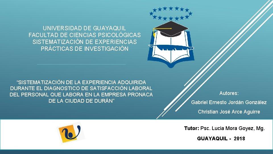 """UNIVERSIDAD DE GUAYAQUIL FACULTAD DE CIENCIAS PSICOLÓGICAS SISTEMATIZACIÒN DE EXPERIENCIAS PRÀCTICAS DE INVESTIGACIÒN """"SISTEMATIZACIÓN"""