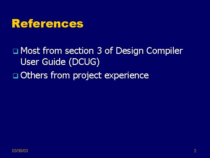 References q Most from section 3 of Design Compiler User Guide (DCUG) q Others