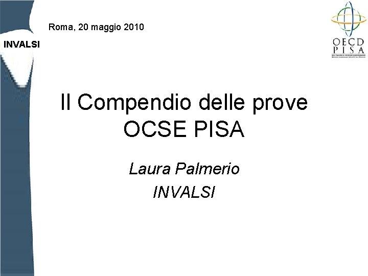 Roma, 20 maggio 2010 INVALSI Il Compendio delle prove OCSE PISA Laura Palmerio INVALSI