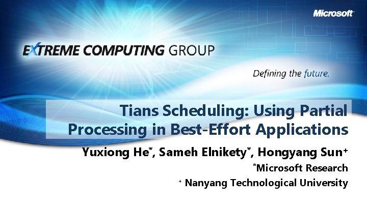 Tians Scheduling: Using Partial Processing in Best-Effort Applications Yuxiong He*, Sameh Elnikety*, Hongyang Sun+