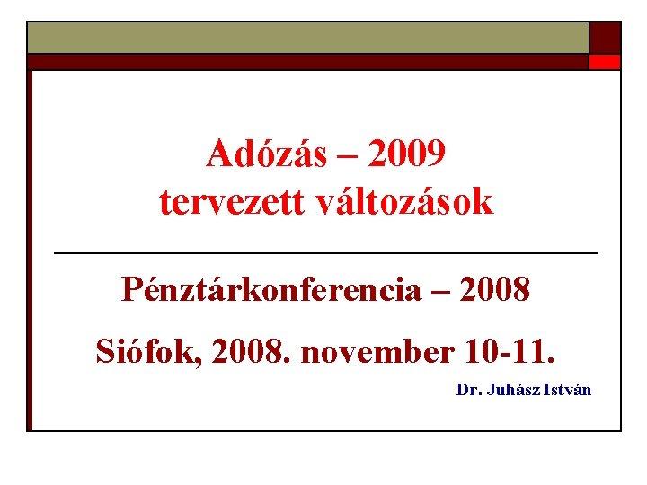 Adózás – 2009 tervezett változások Pénztárkonferencia – 2008 Siófok, 2008. november 10 -11. Dr.