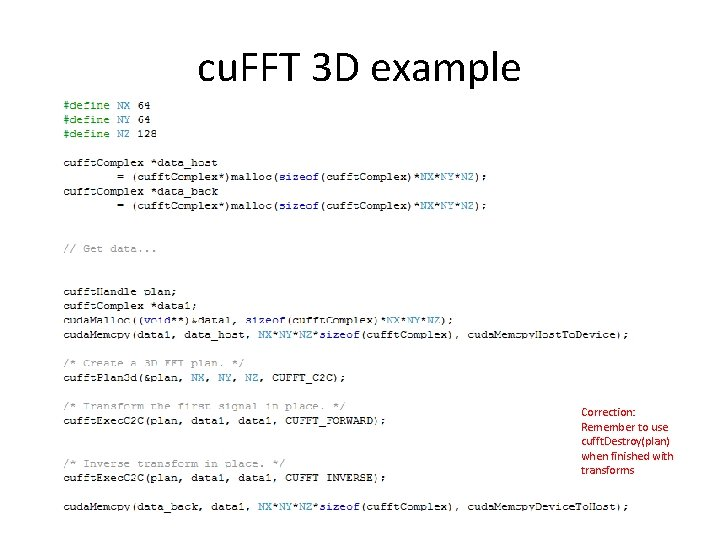 cu. FFT 3 D example Correction: Remember to use cufft. Destroy(plan) when finished with