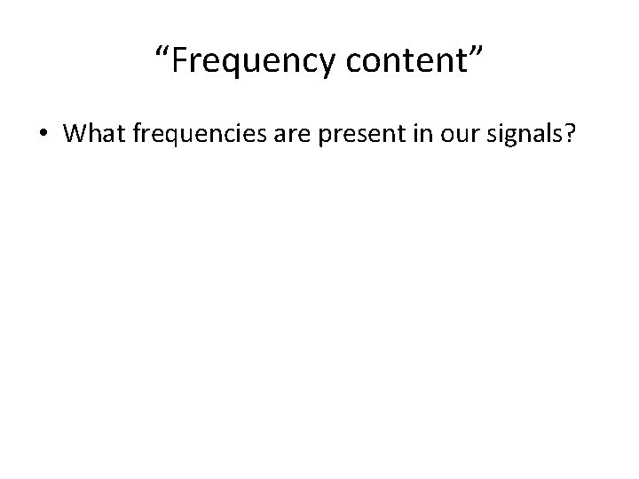 """""""Frequency content"""" • What frequencies are present in our signals?"""