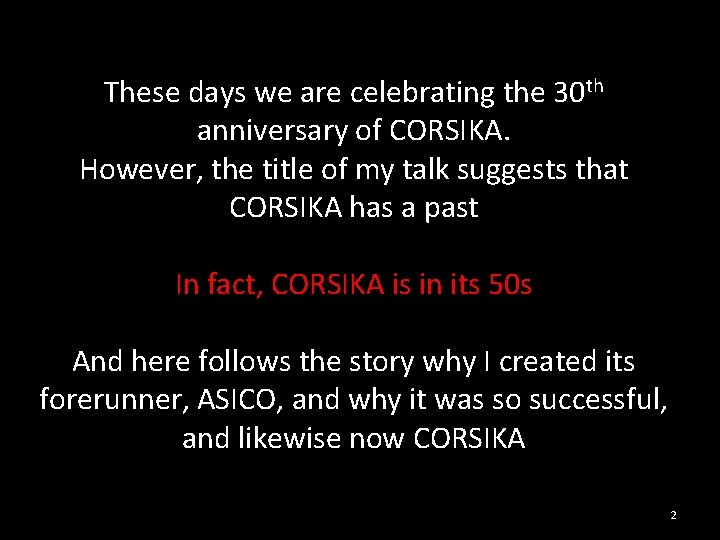 These days we are celebrating the 30 th anniversary of CORSIKA. However, the title