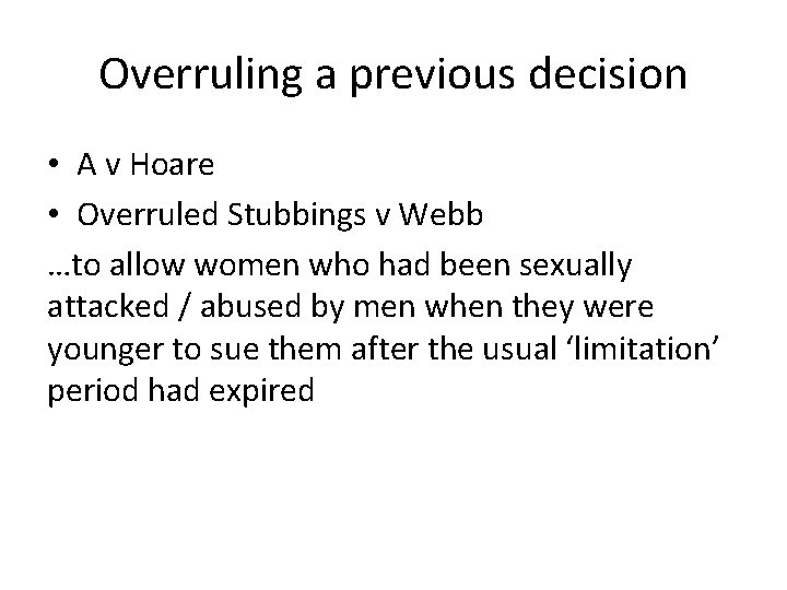 Overruling a previous decision • A v Hoare • Overruled Stubbings v Webb …to