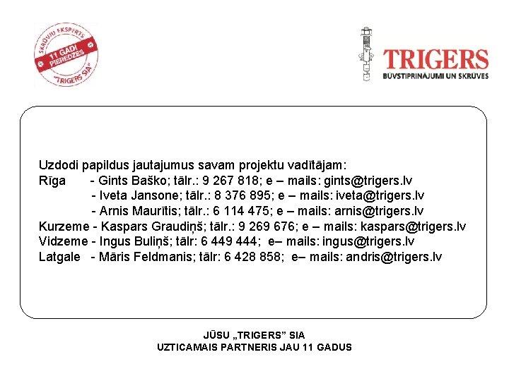 Uzdodi papildus jautajumus savam projektu vadītājam: Rīga - Gints Baško; tālr. : 9 267