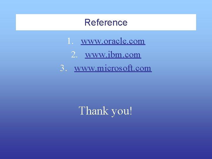 Reference 1. www. oracle. com 2. www. ibm. com 3. www. microsoft. com Thank