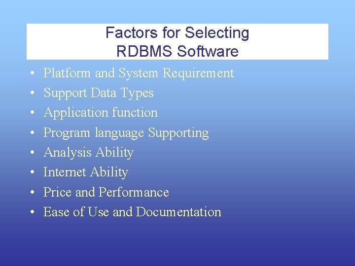 Factors for Selecting RDBMS Software • • Platform and System Requirement Support Data Types
