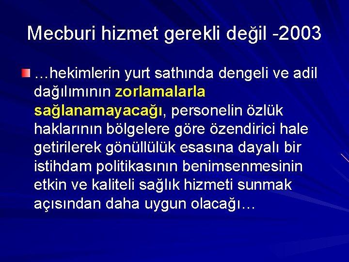 Mecburi hizmet gerekli değil -2003 …hekimlerin yurt sathında dengeli ve adil dağılımının zorlamalarla sağlanamayacağı,
