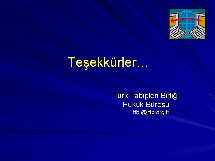 Teşekkürler… Türk Tabipleri Birliği Hukuk Bürosu ttb @ ttb. org. tr