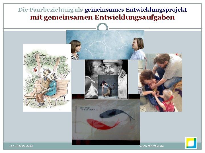 Die Paarbeziehung als gemeinsames Entwicklungsprojekt mit gemeinsamen Entwicklungsaufgaben Jan Bleckwedel www. fehrfeld. de