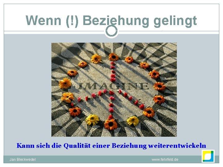 Wenn (!) Beziehung gelingt Kann sich die Qualität einer Beziehung weiterentwickeln Jan Bleckwedel www.