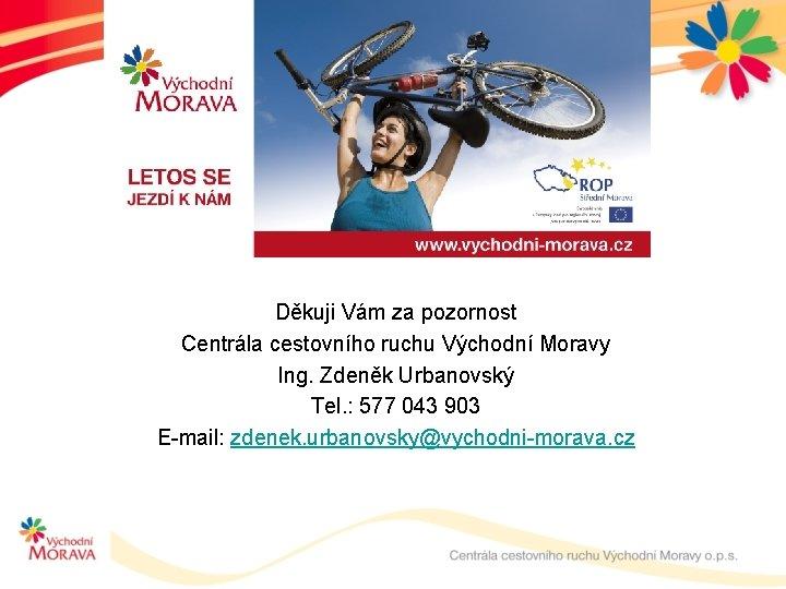 Děkuji Vám za pozornost Centrála cestovního ruchu Východní Moravy Ing. Zdeněk Urbanovský Tel. :
