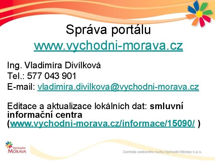 Správa portálu www. vychodni-morava. cz Ing. Vladimíra Divílková Tel. : 577 043 901 E-mail: