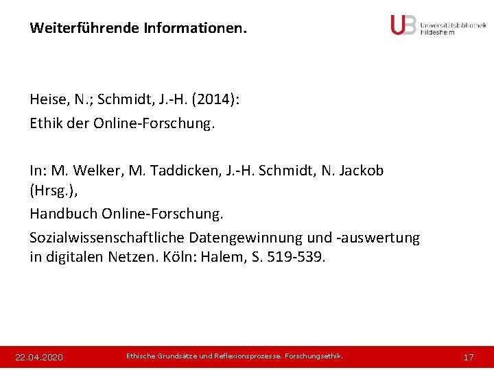 Weiterführende Informationen. Heise, N. ; Schmidt, J. -H. (2014): Ethik der Online-Forschung. In: M.