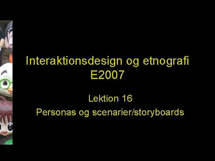 Interaktionsdesign og etnografi E 2007 Lektion 16 Personas og scenarier/storyboards