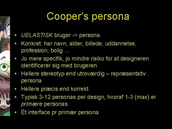 Cooper's persona • UELASTISK bruger -> persona • Konkret: har navn, alder, billede, uddannelse,