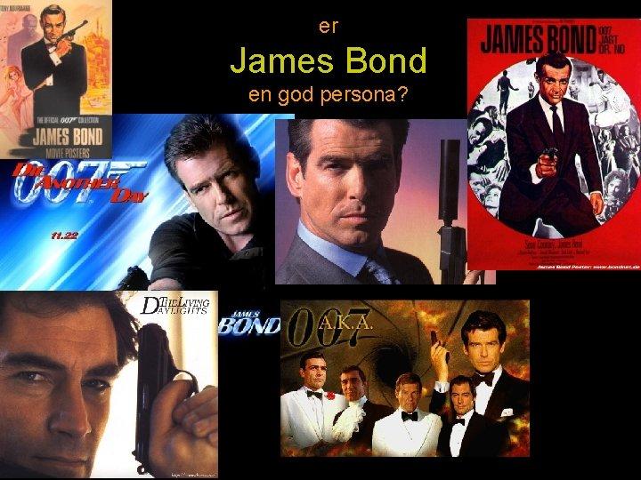 er James Bond en god persona?