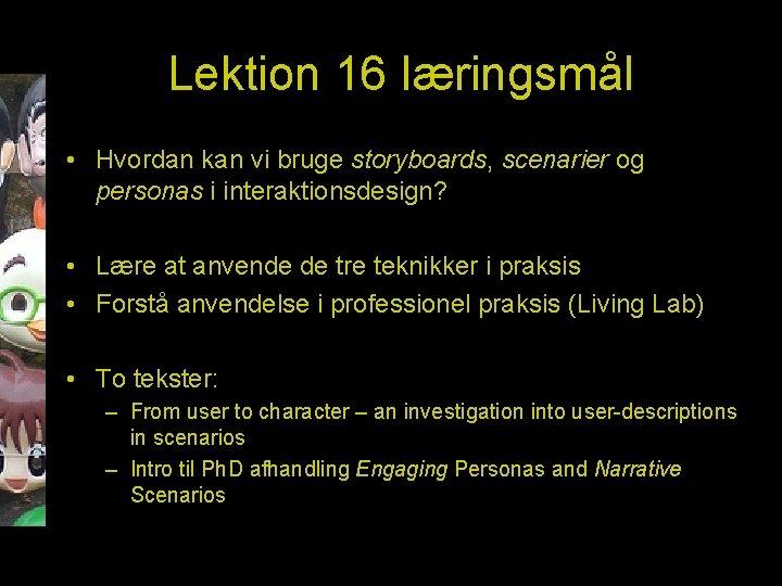 Lektion 16 læringsmål • Hvordan kan vi bruge storyboards, scenarier og personas i interaktionsdesign?