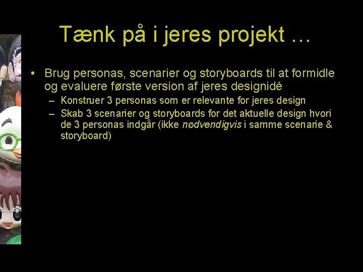Tænk på i jeres projekt … • Brug personas, scenarier og storyboards til at