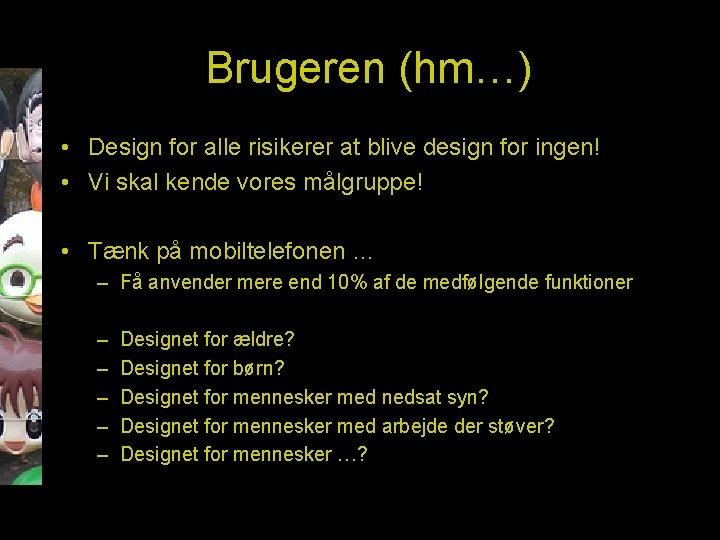 Brugeren (hm…) • Design for alle risikerer at blive design for ingen! • Vi