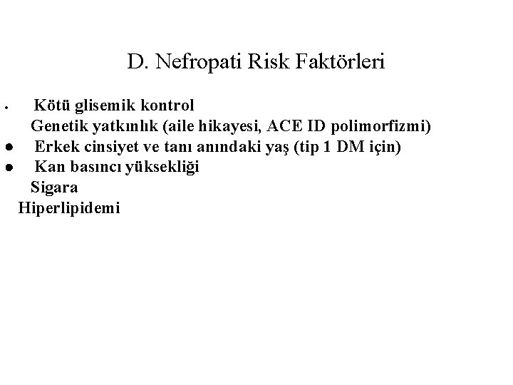 D. Nefropati Risk Faktörleri Kötü glisemik kontrol Genetik yatkınlık (aile hikayesi, ACE ID polimorfizmi)