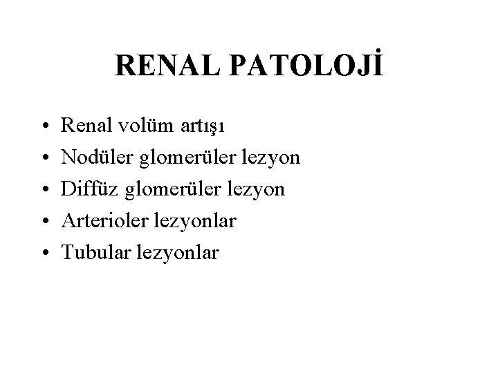 RENAL PATOLOJİ • • • Renal volüm artışı Nodüler glomerüler lezyon Diffüz glomerüler lezyon