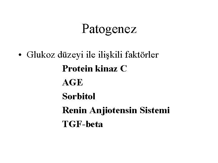 Patogenez • Glukoz düzeyi ile ilişkili faktörler Protein kinaz C AGE Sorbitol Renin Anjiotensin