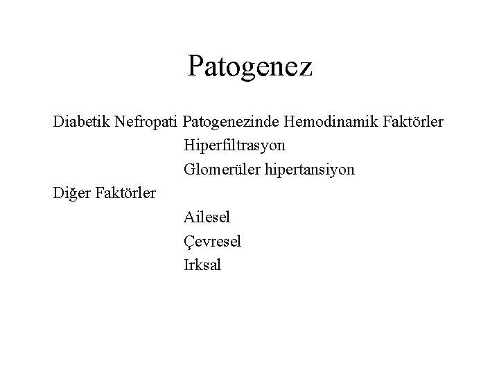 Patogenez Diabetik Nefropati Patogenezinde Hemodinamik Faktörler Hiperfiltrasyon Glomerüler hipertansiyon Diğer Faktörler Ailesel Çevresel Irksal