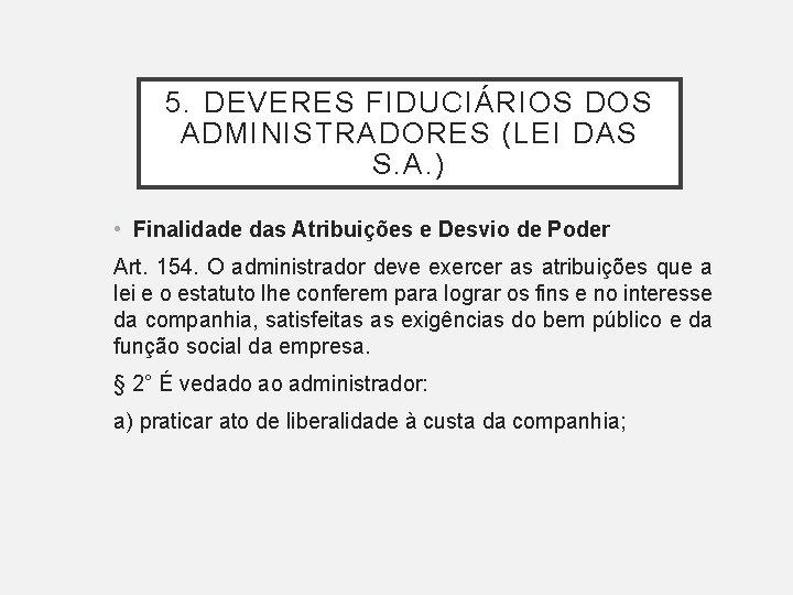 5. DEVERES FIDUCIÁRIOS DOS ADMINISTRADORES (LEI DAS S. A. ) • Finalidade das Atribuições