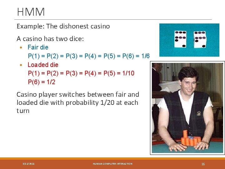 HMM Example: The dishonest casino A casino has two dice: • Fair die P(1)