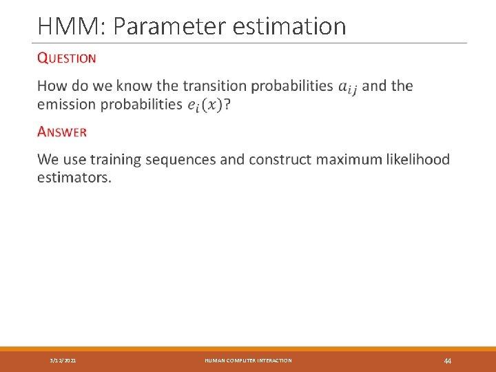 HMM: Parameter estimation 3/12/2021 HUMAN COMPUTER INTERACTION 44