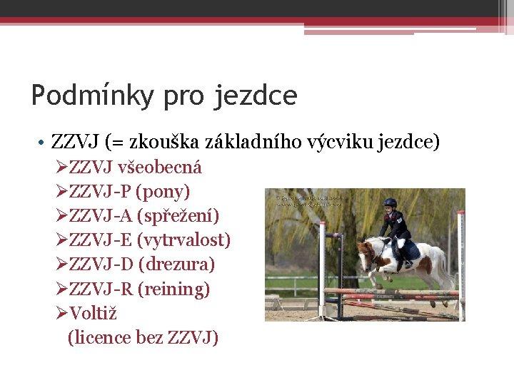 Podmínky pro jezdce • ZZVJ (= zkouška základního výcviku jezdce) ØZZVJ všeobecná ØZZVJ-P (pony)