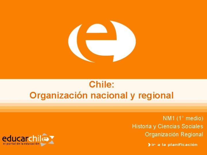 Chile: Organización nacional y regional NM 1 (1° medio) Historia y Ciencias Sociales Organización