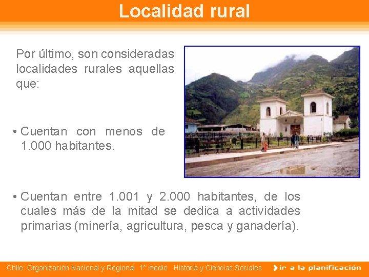Localidad rural Por último, son consideradas localidades rurales aquellas que: • Cuentan con menos