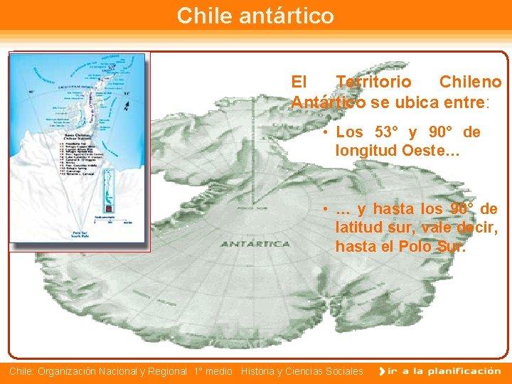 Chile antártico El Territorio Chileno Antártico se ubica entre: • Los 53° y 90°