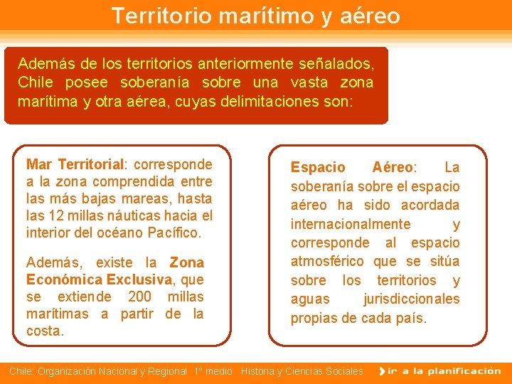 Territorio marítimo y aéreo Además de los territorios anteriormente señalados, Chile posee soberanía sobre
