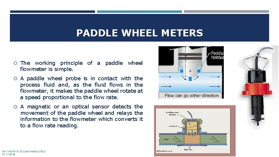 PADDLE WHEEL METERS The working principle of a paddle wheel flowmeter is simple. A