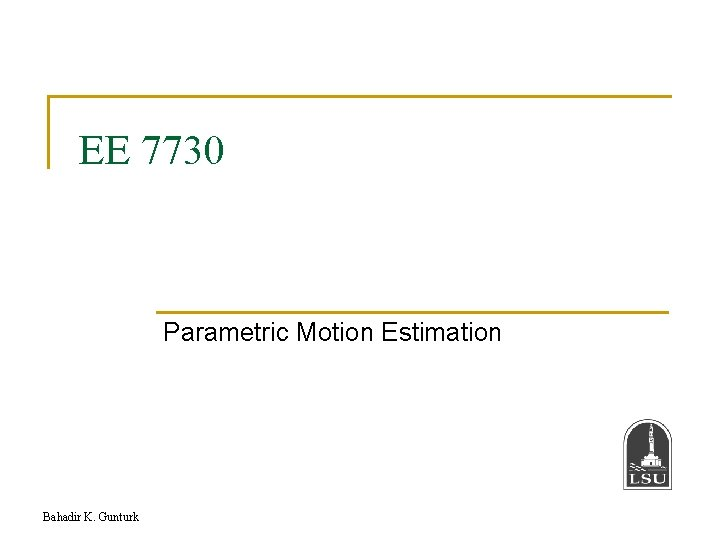 EE 7730 Parametric Motion Estimation Bahadir K. Gunturk
