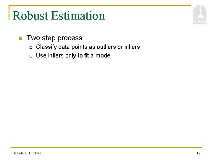 Robust Estimation n Two step process: q q Classify data points as outliers or
