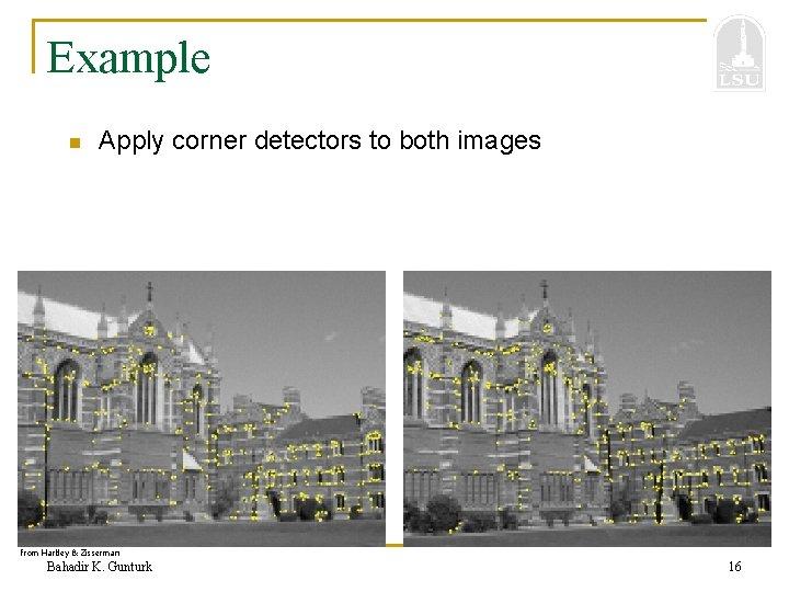 Example n Apply corner detectors to both images from Hartley & Zisserman Bahadir K.