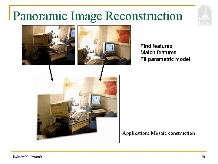 Panoramic Image Reconstruction Find features Match features Fit parametric model Application: Mosaic construction Bahadir