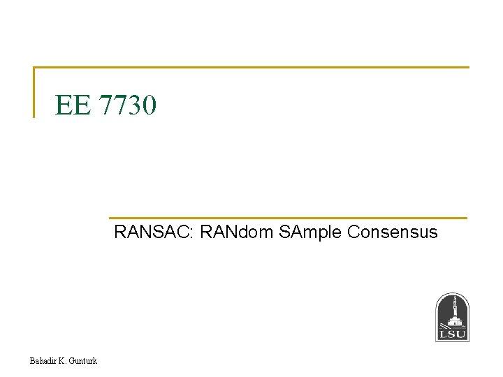 EE 7730 RANSAC: RANdom SAmple Consensus Bahadir K. Gunturk