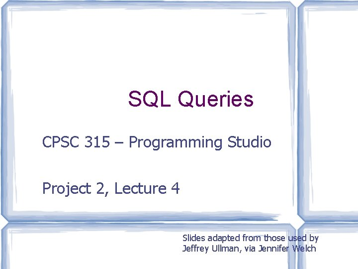 SQL Queries CPSC 315 – Programming Studio Project 2, Lecture 4 Slides adapted from
