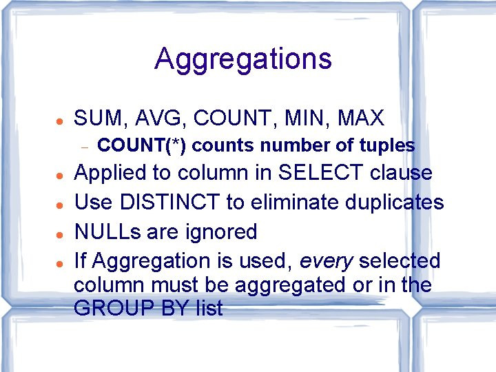 Aggregations SUM, AVG, COUNT, MIN, MAX COUNT(*) counts number of tuples Applied to column