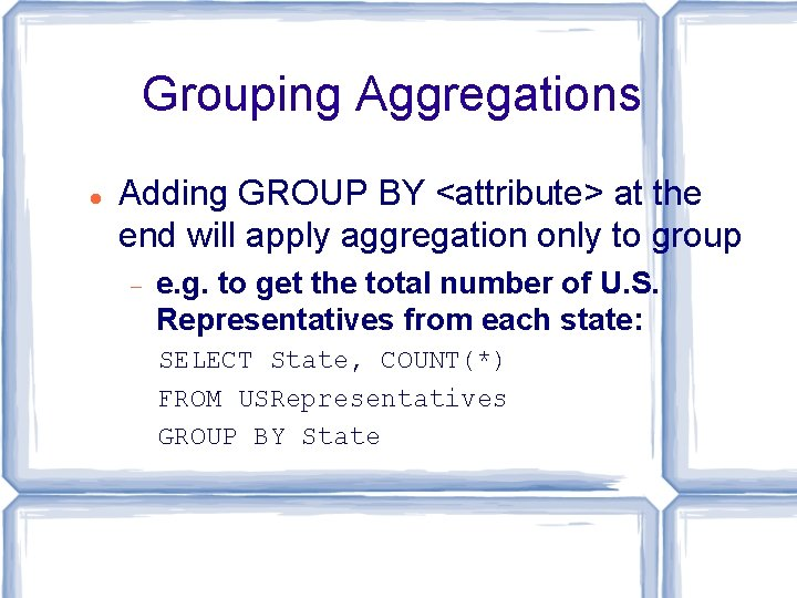 Grouping Aggregations Adding GROUP BY <attribute> at the end will apply aggregation only to