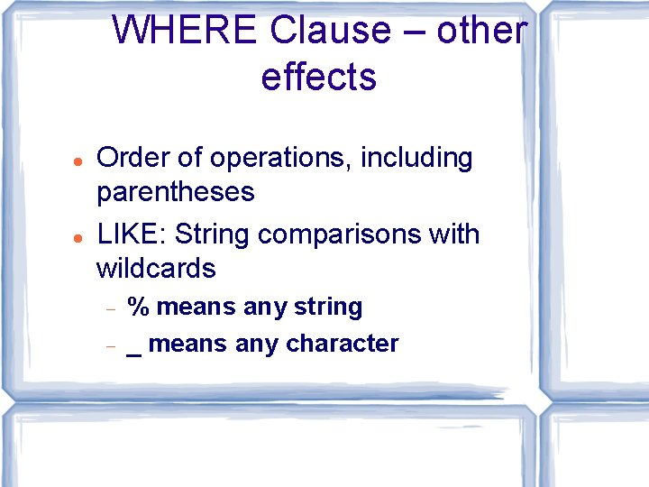 WHERE Clause – other effects Order of operations, including parentheses LIKE: String comparisons with