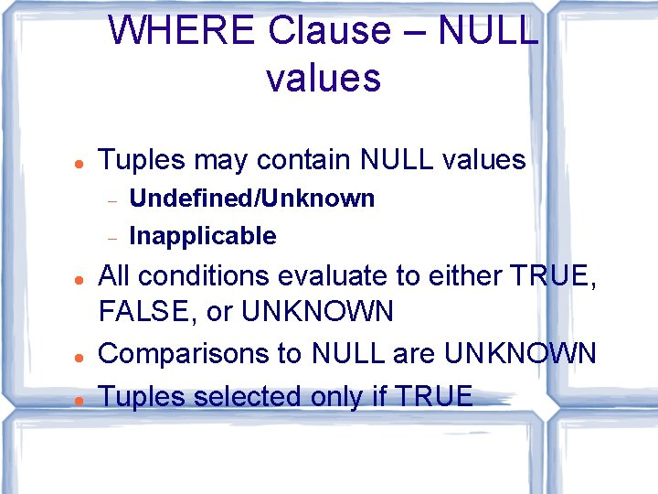 WHERE Clause – NULL values Tuples may contain NULL values Undefined/Unknown Inapplicable All conditions